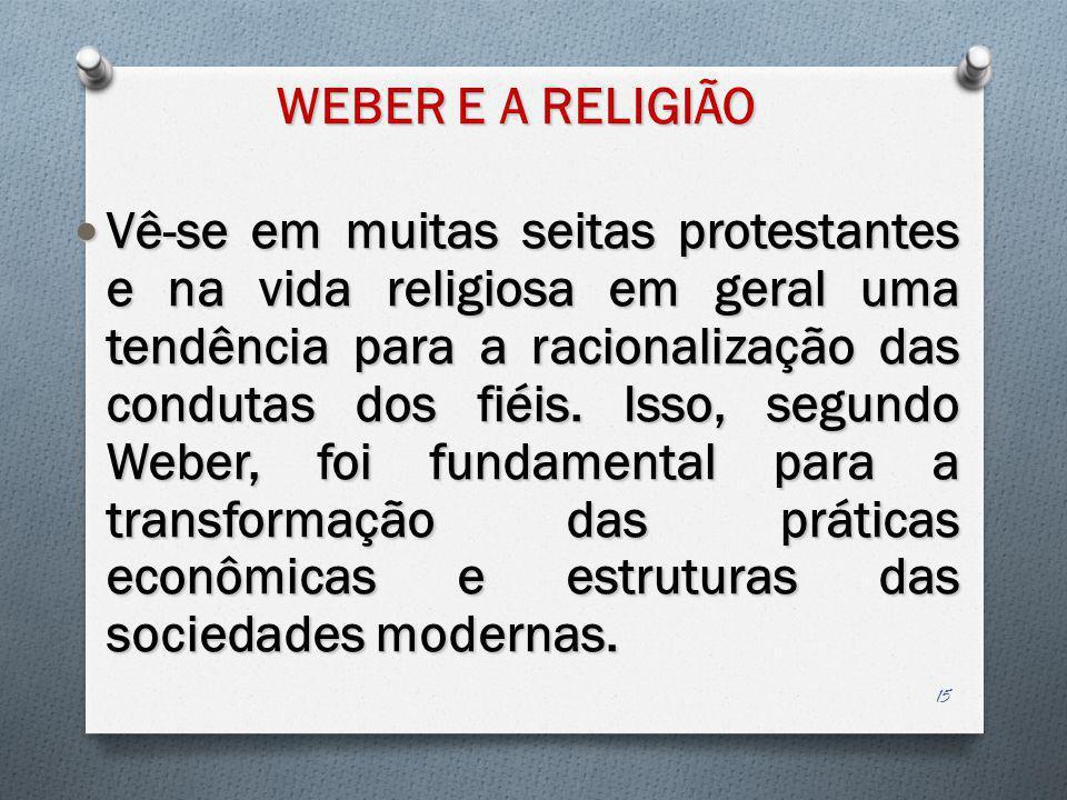 WEBER E A RELIGIÃO Vê-se em muitas seitas protestantes e na vida religiosa em geral uma tendência para a racionalização das condutas dos fiéis. Isso,