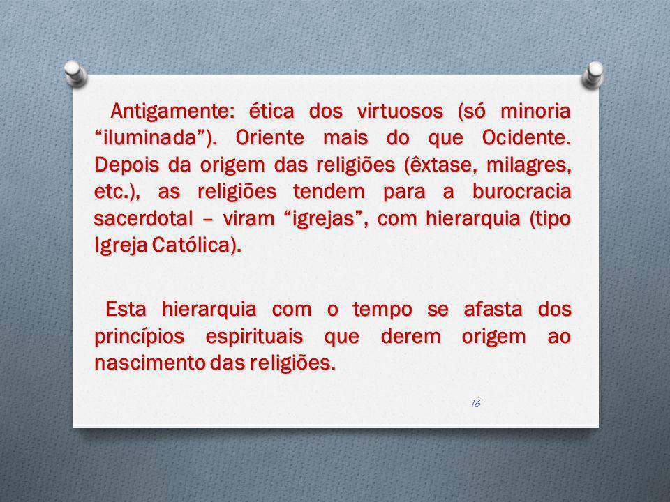 Antigamente: ética dos virtuosos (só minoria iluminada). Oriente mais do que Ocidente. Depois da origem das religiões (êxtase, milagres, etc.), as rel