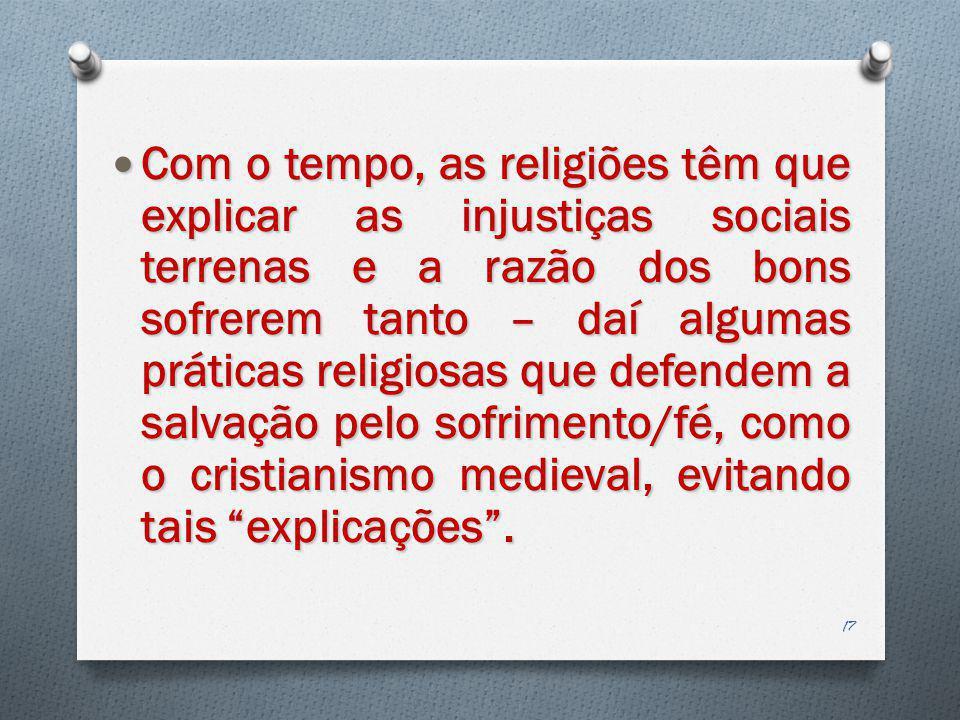 Com o tempo, as religiões têm que explicar as injustiças sociais terrenas e a razão dos bons sofrerem tanto – daí algumas práticas religiosas que defe