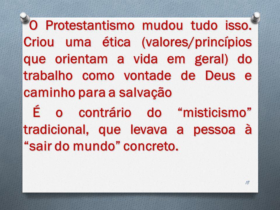 O Protestantismo mudou tudo isso. Criou uma ética (valores/princípios que orientam a vida em geral) do trabalho como vontade de Deus e caminho para a
