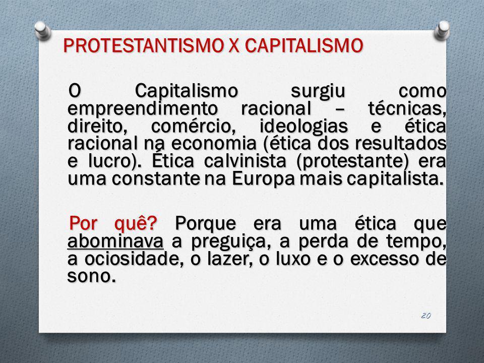 PROTESTANTISMO X CAPITALISMO O Capitalismo surgiu como empreendimento racional – técnicas, direito, comércio, ideologias e ética racional na economia