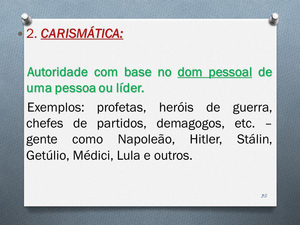 CARISMÁTICA: 2. CARISMÁTICA: Autoridade com base no dom pessoal de uma pessoa ou líder. Exemplos: profetas, heróis de guerra, chefes de partidos, dema