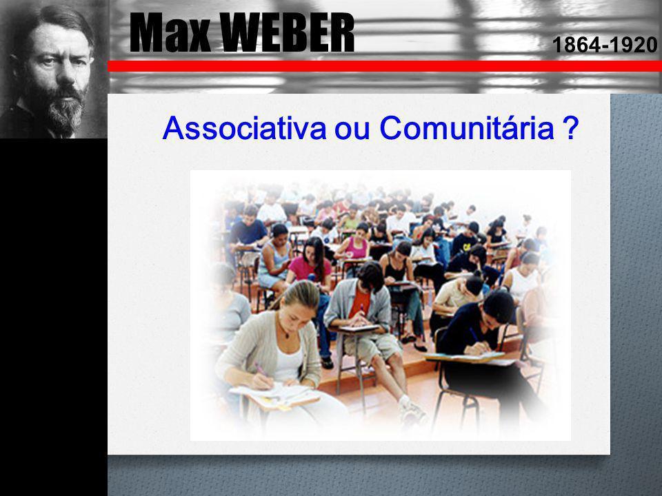 Max WEBER 1864-1920 Associativa ou Comunitária ?