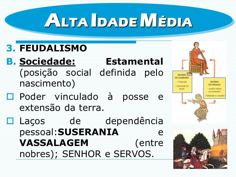 3.FEUDALISMO B.Sociedade: Estamental (posição social definida pelo nascimento) Poder vinculado à posse e extensão da terra. Laços de dependência pesso