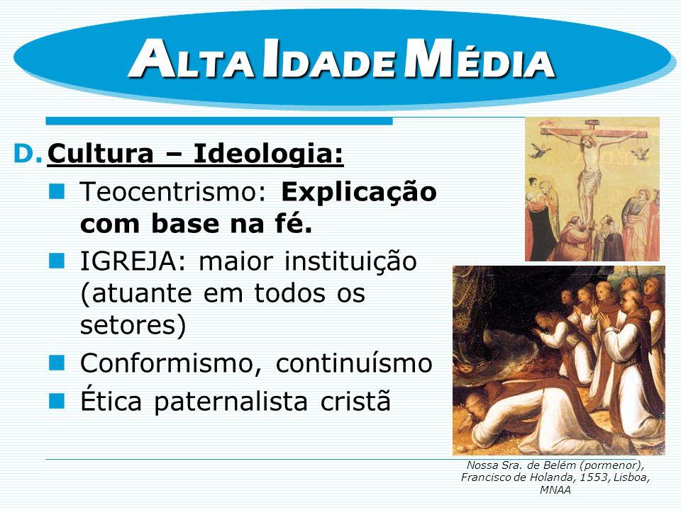 D.Cultura – Ideologia: Teocentrismo: Explicação com base na fé. IGREJA: maior instituição (atuante em todos os setores) Conformismo, continuísmo Ética