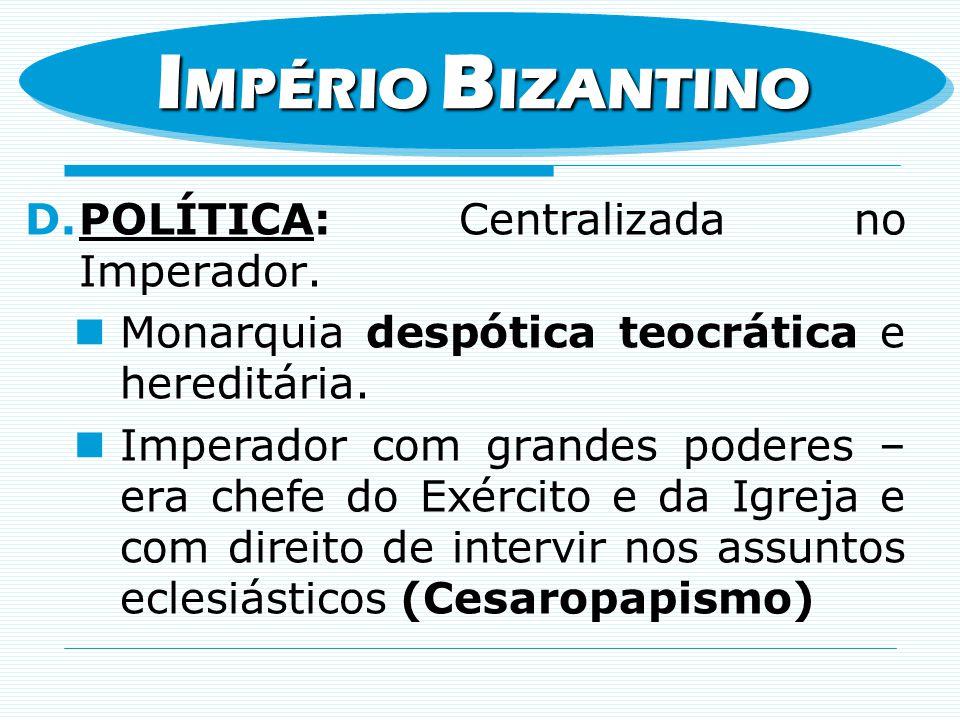 D.POLÍTICA: Centralizada no Imperador. Monarquia despótica teocrática e hereditária. Imperador com grandes poderes – era chefe do Exército e da Igreja