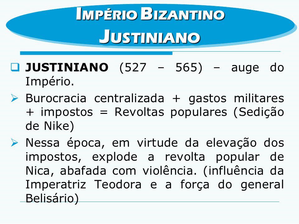 JUSTINIANO (527 – 565) – auge do Império. Burocracia centralizada + gastos militares + impostos = Revoltas populares (Sedição de Nike) Nessa época, em