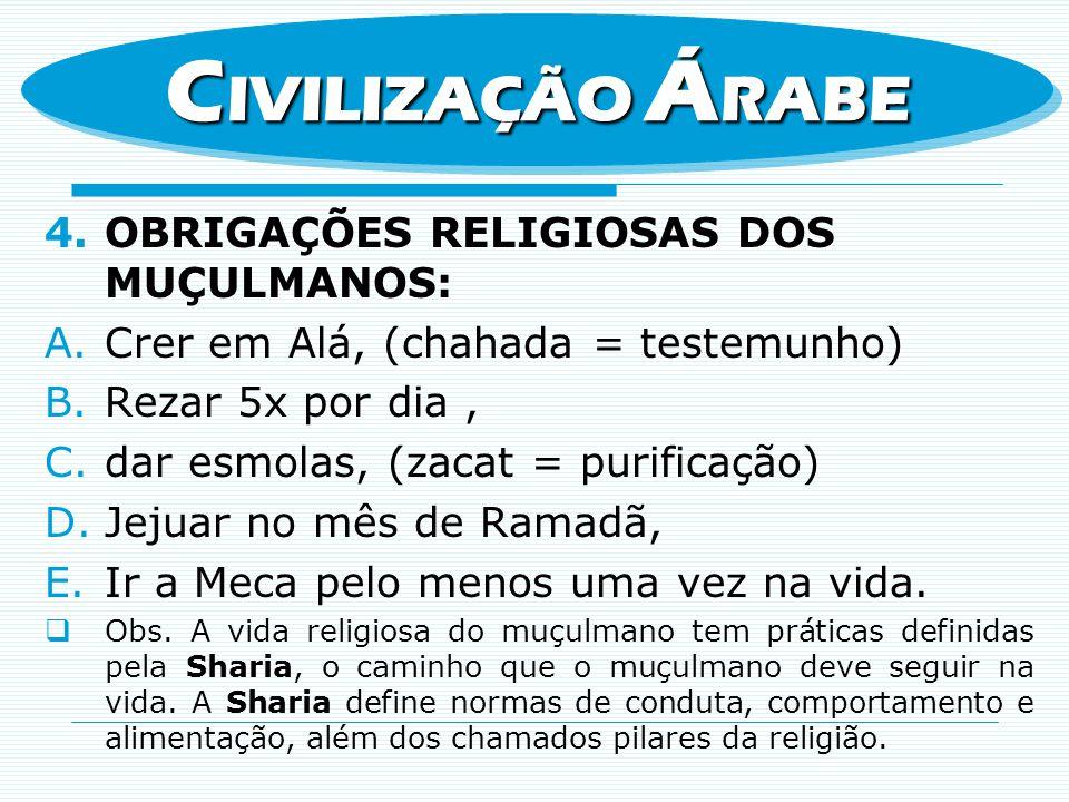 4.OBRIGAÇÕES RELIGIOSAS DOS MUÇULMANOS: A.Crer em Alá, (chahada = testemunho) B.Rezar 5x por dia, C.dar esmolas, (zacat = purificação) D.Jejuar no mês