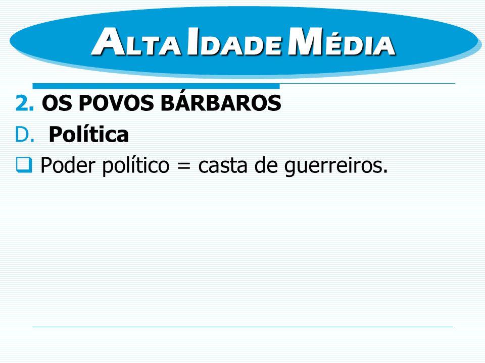 2.OS POVOS BÁRBAROS D. Política Poder político = casta de guerreiros. A LTA I DADE M ÉDIA