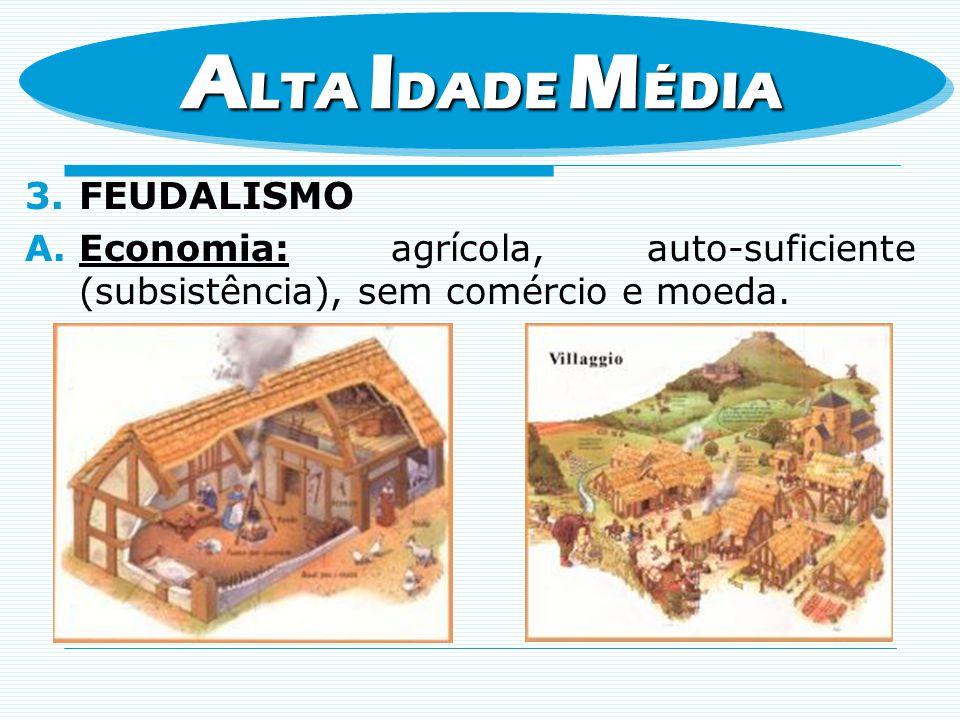3.FEUDALISMO A.Economia: agrícola, auto-suficiente (subsistência), sem comércio e moeda. A LTA I DADE M ÉDIA