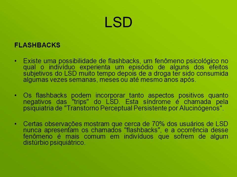 LSD FLASHBACKS Existe uma possibilidade de flashbacks, um fenômeno psicológico no qual o indivíduo experienta um episódio de alguns dos efeitos subjet