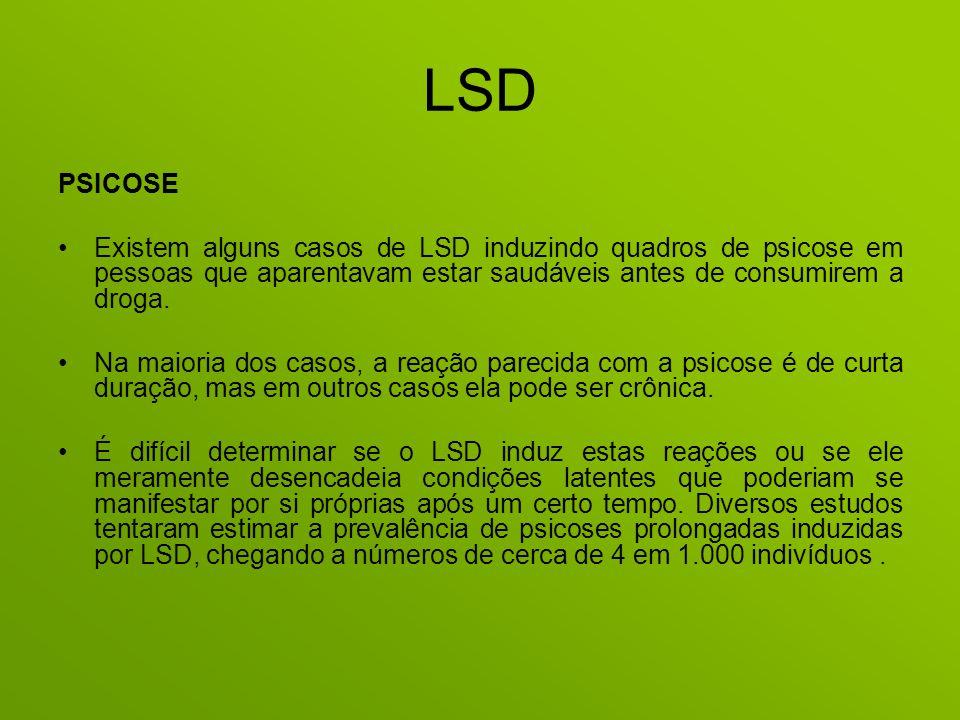 LSD PSICOSE Existem alguns casos de LSD induzindo quadros de psicose em pessoas que aparentavam estar saudáveis antes de consumirem a droga. Na maiori