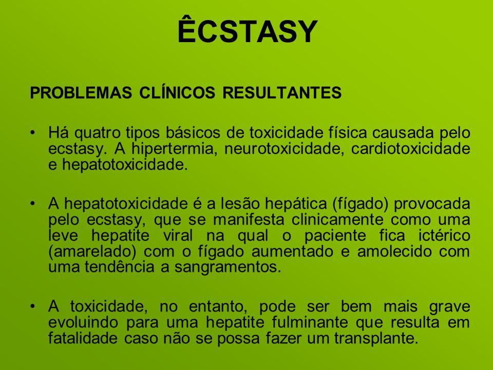ÊCSTASY PROBLEMAS CLÍNICOS RESULTANTES Há quatro tipos básicos de toxicidade física causada pelo ecstasy. A hipertermia, neurotoxicidade, cardiotoxici