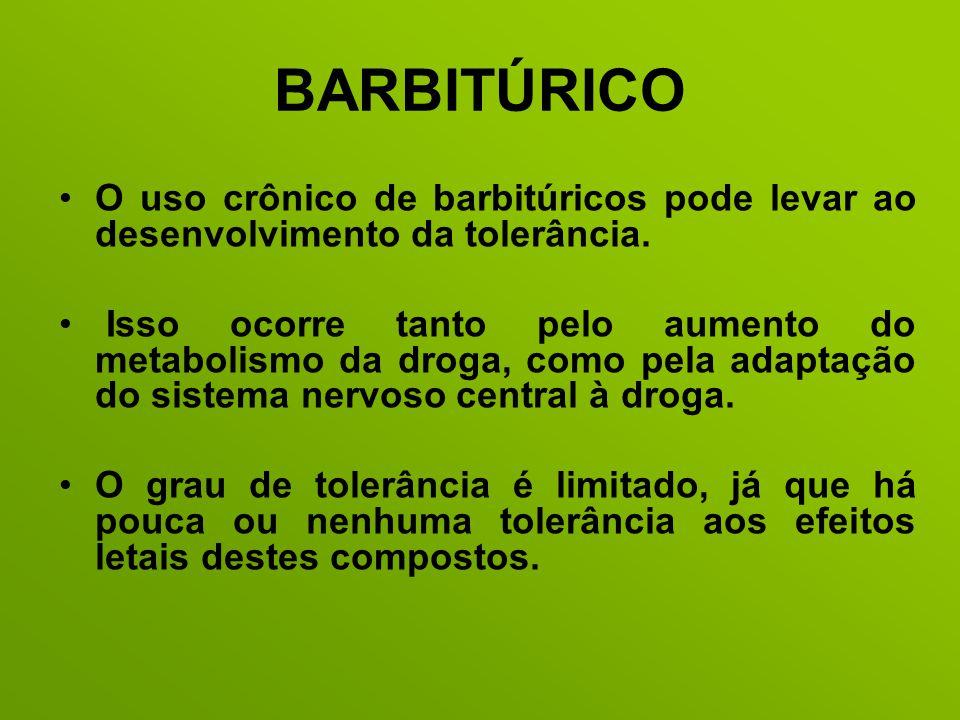 BARBITÚRICO O uso crônico de barbitúricos pode levar ao desenvolvimento da tolerância. Isso ocorre tanto pelo aumento do metabolismo da droga, como pe