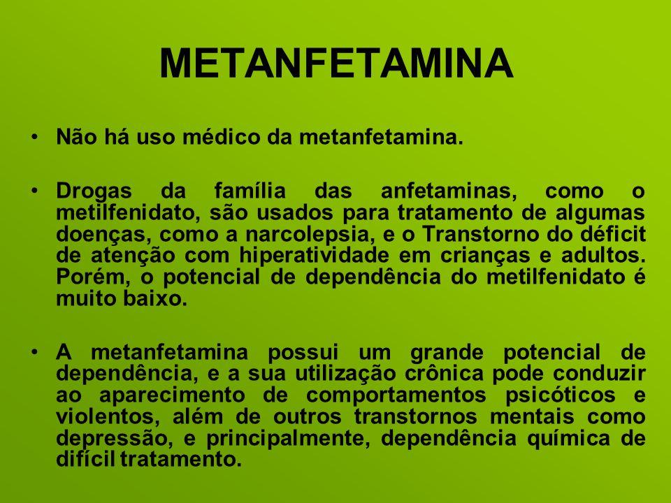 METANFETAMINA Não há uso médico da metanfetamina. Drogas da família das anfetaminas, como o metilfenidato, são usados para tratamento de algumas doenç