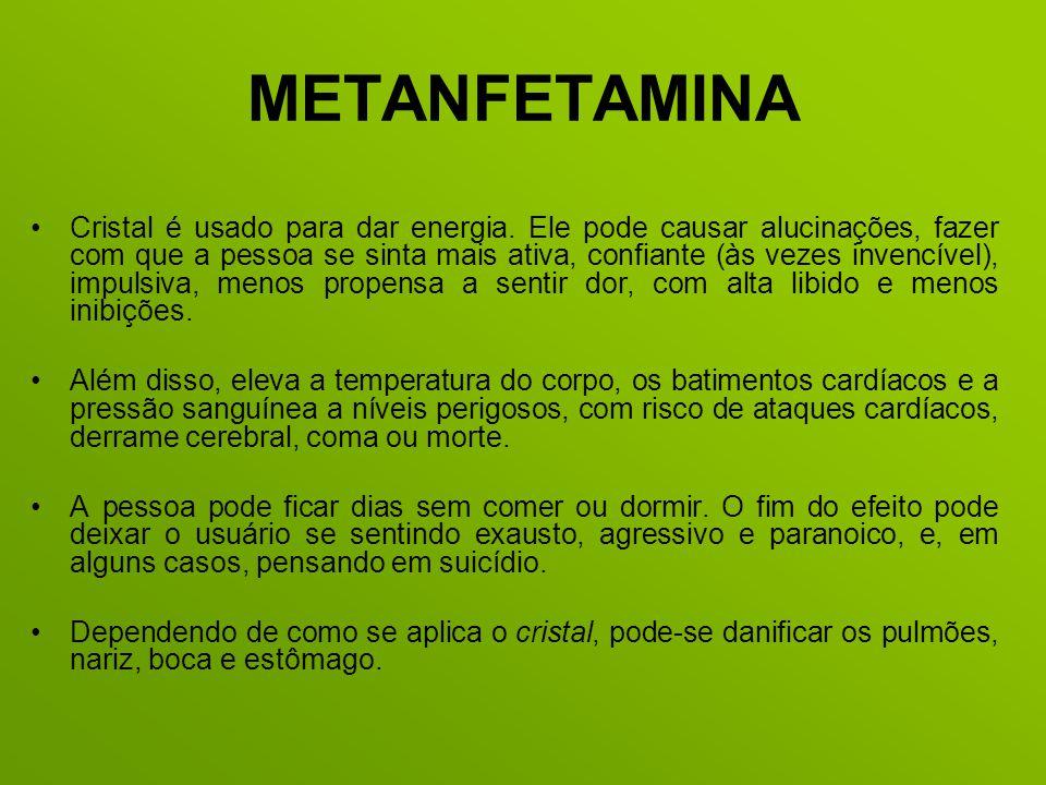 METANFETAMINA Cristal é usado para dar energia. Ele pode causar alucinações, fazer com que a pessoa se sinta mais ativa, confiante (às vezes invencíve
