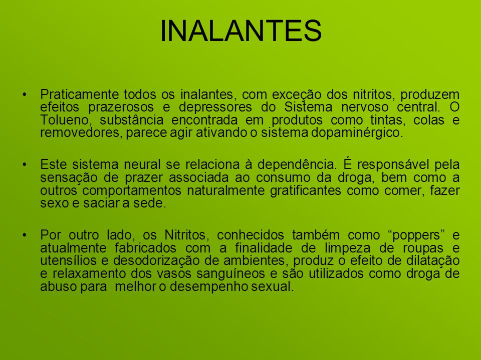 INALANTES Praticamente todos os inalantes, com exceção dos nitritos, produzem efeitos prazerosos e depressores do Sistema nervoso central. O Tolueno,