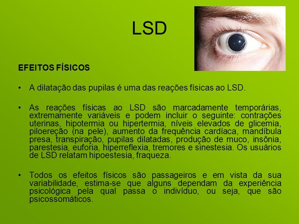 LSD EFEITOS FÍSICOS A dilatação das pupilas é uma das reações físicas ao LSD. As reações físicas ao LSD são marcadamente temporárias, extremamente var