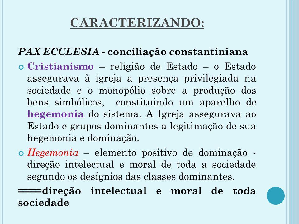 CARACTERIZANDO: PAX ECCLESIA - conciliação constantiniana Cristianismo – religião de Estado – o Estado assegurava à igreja a presença privilegiada na