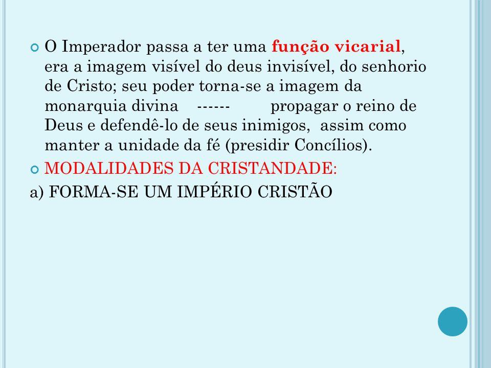 O Imperador passa a ter uma função vicarial, era a imagem visível do deus invisível, do senhorio de Cristo; seu poder torna-se a imagem da monarquia d