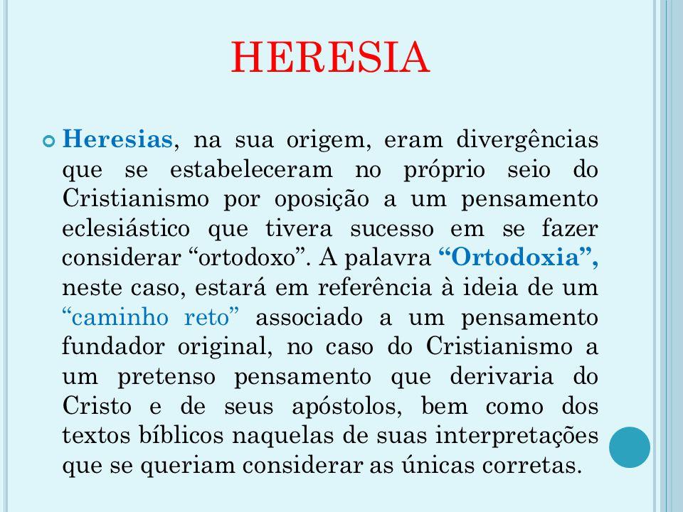 HERESIA Heresias, na sua origem, eram divergências que se estabeleceram no próprio seio do Cristianismo por oposição a um pensamento eclesiástico que