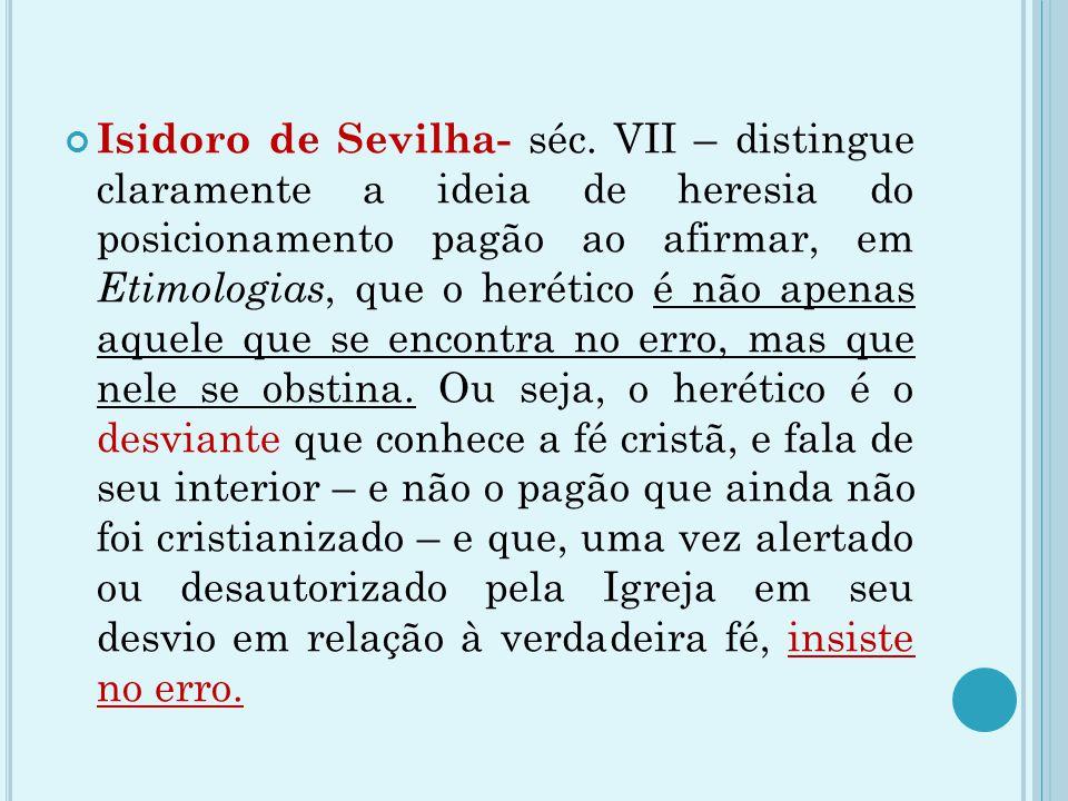 Isidoro de Sevilha- séc. VII – distingue claramente a ideia de heresia do posicionamento pagão ao afirmar, em Etimologias, que o herético é não apenas
