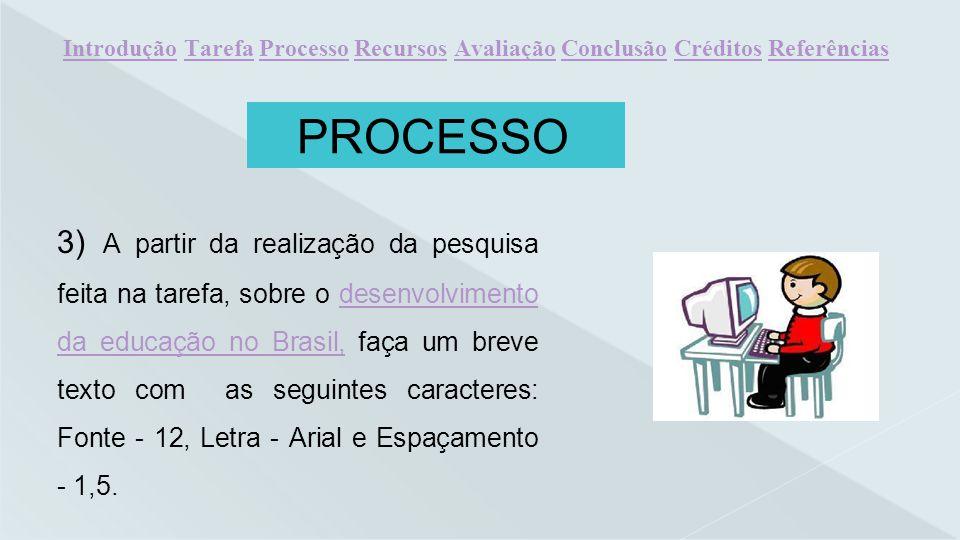 PROCESSO 3) A partir da realização da pesquisa feita na tarefa, sobre o desenvolvimento da educação no Brasil, faça um breve texto com as seguintes ca