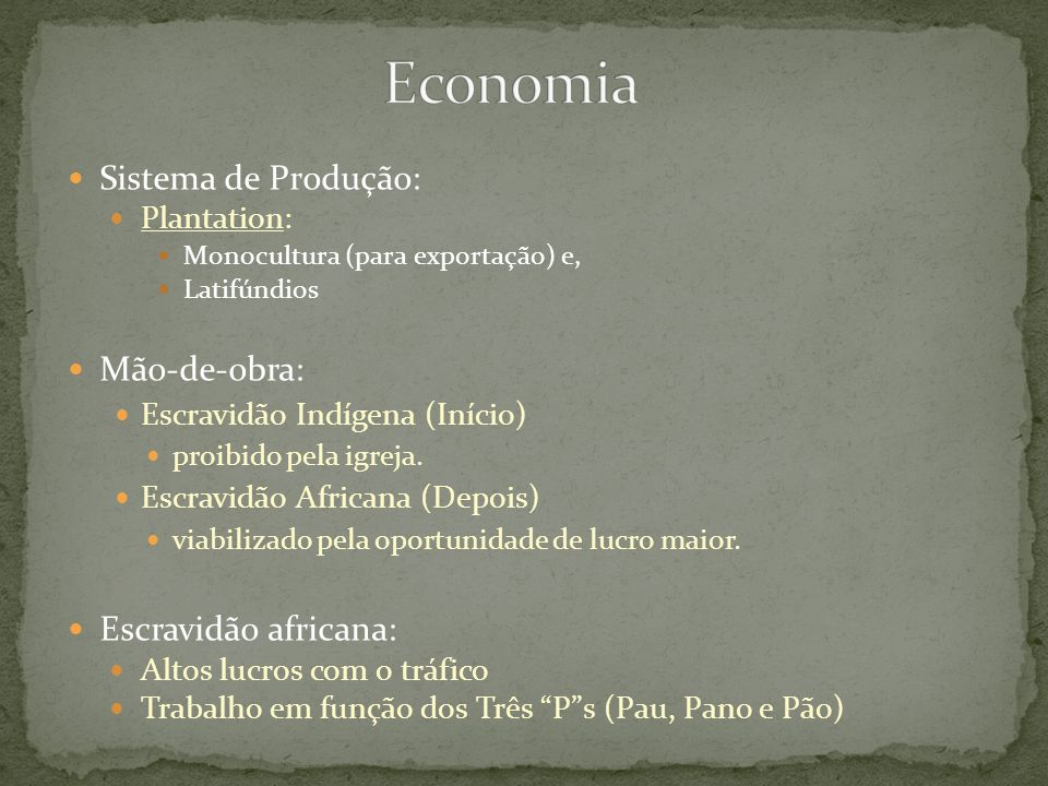 Sistema de Produção: Plantation: Monocultura (para exportação) e, Latifúndios Mão-de-obra: Escravidão Indígena (Início) proibido pela igreja. Escravid