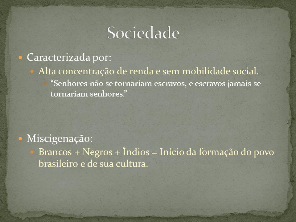 Caracterizada por: Alta concentração de renda e sem mobilidade social. Senhores não se tornariam escravos, e escravos jamais se tornariam senhores. Mi