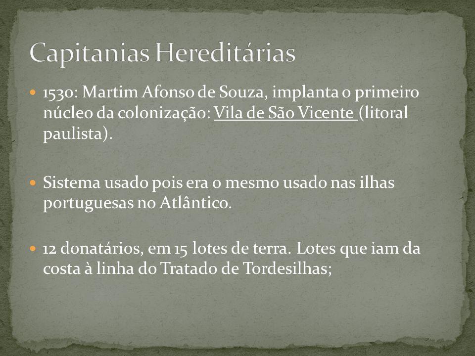 1530: Martim Afonso de Souza, implanta o primeiro núcleo da colonização: Vila de São Vicente (litoral paulista). Sistema usado pois era o mesmo usado