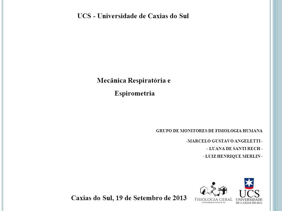 UCS - Universidade de Caxias do Sul Mecânica Respiratória e Espirometria GRUPO DE MONITORES DE FISIOLOGIA HUMANA -MARCELO GUSTAVO ANGELETTI - - LUANA