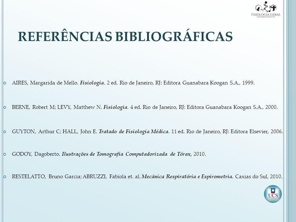REFERÊNCIAS BIBLIOGRÁFICAS AIRES, Margarida de Mello. Fisiologia. 2 ed. Rio de Janeiro, RJ: Editora Guanabara Koogan S.A., 1999. BERNE, Robert M; LEVY
