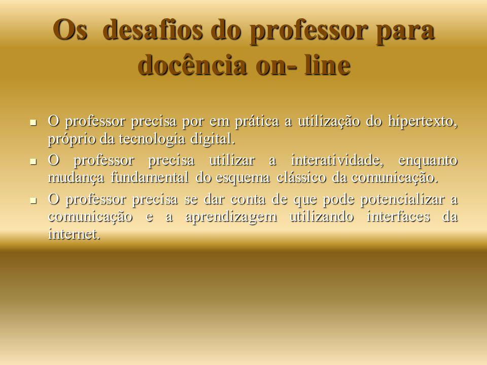 Os desafios do professor para docência on- line O professor precisa por em prática a utilização do hipertexto, próprio da tecnologia digital. O profes