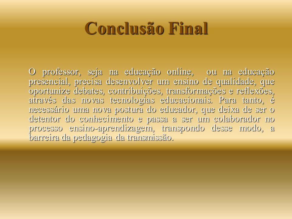 Conclusão Final O professor, seja na educação online, ou na educação presencial, precisa desenvolver um ensino de qualidade, que oportunize debates, c