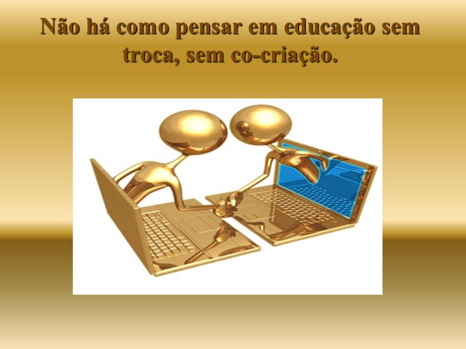 Não há como pensar em educação sem troca, sem co-criação.