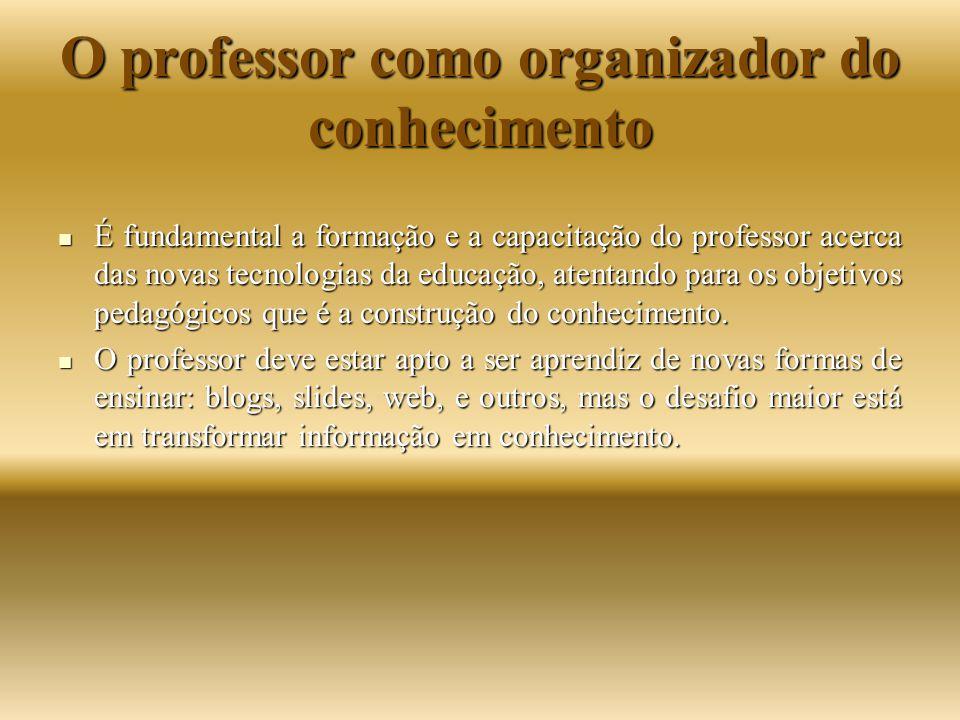 O professor como organizador do conhecimento É fundamental a formação e a capacitação do professor acerca das novas tecnologias da educação, atentando