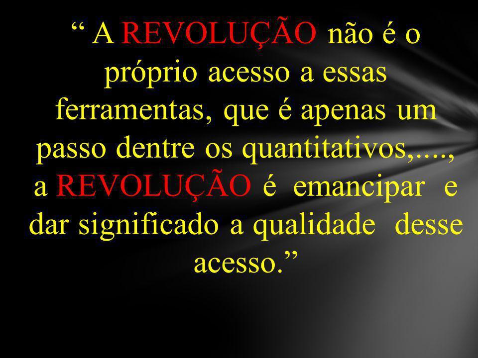 A REVOLUÇÃO não é o próprio acesso a essas ferramentas, que é apenas um passo dentre os quantitativos,...., a REVOLUÇÃO é emancipar e dar significado