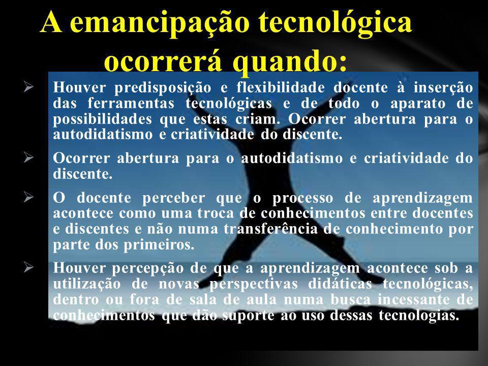 A emancipação tecnológica ocorrerá quando: Houver predisposição e flexibilidade docente à inserção das ferramentas tecnológicas e de todo o aparato de