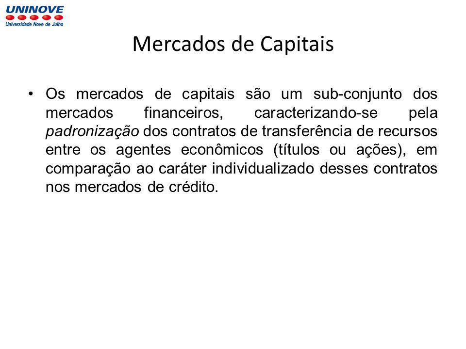 Mercados de Capitais Os mercados de capitais são um sub-conjunto dos mercados financeiros, caracterizando-se pela padronização dos contratos de transferência de recursos entre os agentes econômicos (títulos ou ações), em comparação ao caráter individualizado desses contratos nos mercados de crédito.