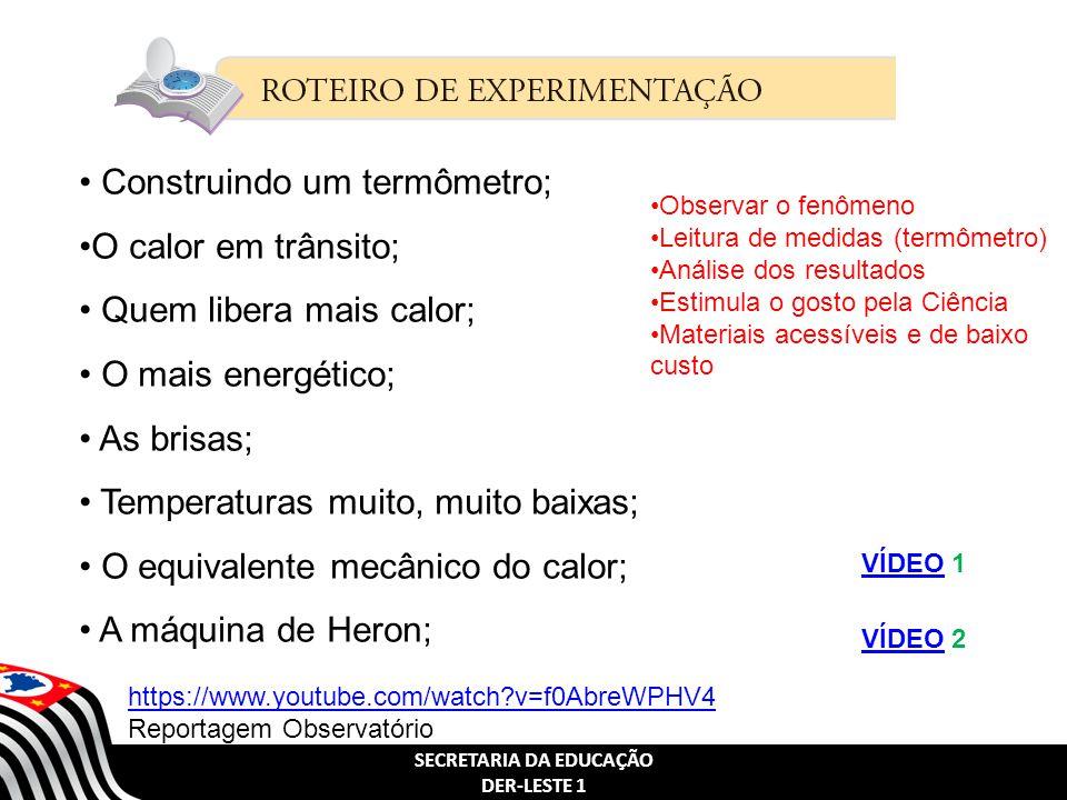 SECRETARIA DA EDUCAÇÃO DER-LESTE 1 Construindo um termômetro; O calor em trânsito; Quem libera mais calor; O mais energético; As brisas; Temperaturas muito, muito baixas; O equivalente mecânico do calor; A máquina de Heron; Observar o fenômeno Leitura de medidas (termômetro) Análise dos resultados Estimula o gosto pela Ciência Materiais acessíveis e de baixo custo VÍDEOVÍDEO 1 VÍDEOVÍDEO 2 https://www.youtube.com/watch?v=f0AbreWPHV4 https://www.youtube.com/watch?v=f0AbreWPHV4 Reportagem Observatório