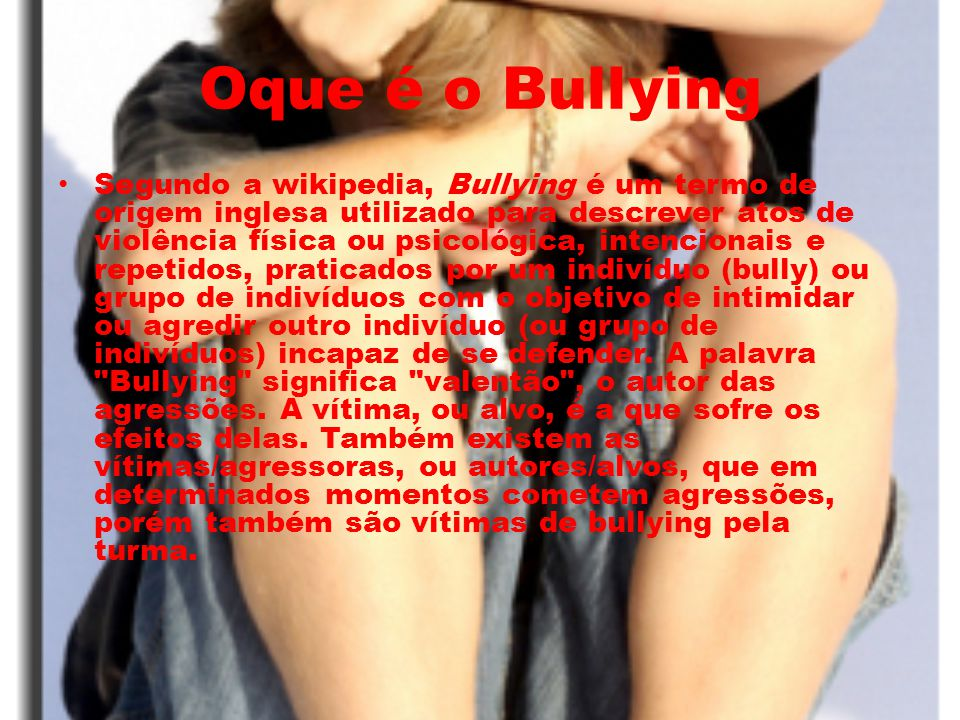 Oque é o Bullying Segundo a wikipedia, Bullying é um termo de origem inglesa utilizado para descrever atos de violência física ou psicológica, intenci