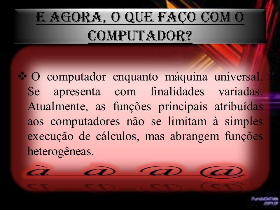 E AGORA, O QUE FAÇO COM O COMPUTADOR? O computador enquanto máquina universal. Se apresenta com finalidades variadas. Atualmente, as funções principai