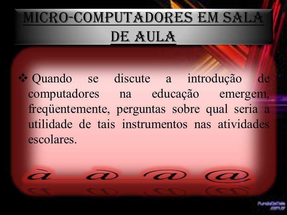 MICRO-COMPUTADORES EM SALA DE AULA Quando se discute a introdução de computadores na educação emergem, freqüentemente, perguntas sobre qual seria a ut