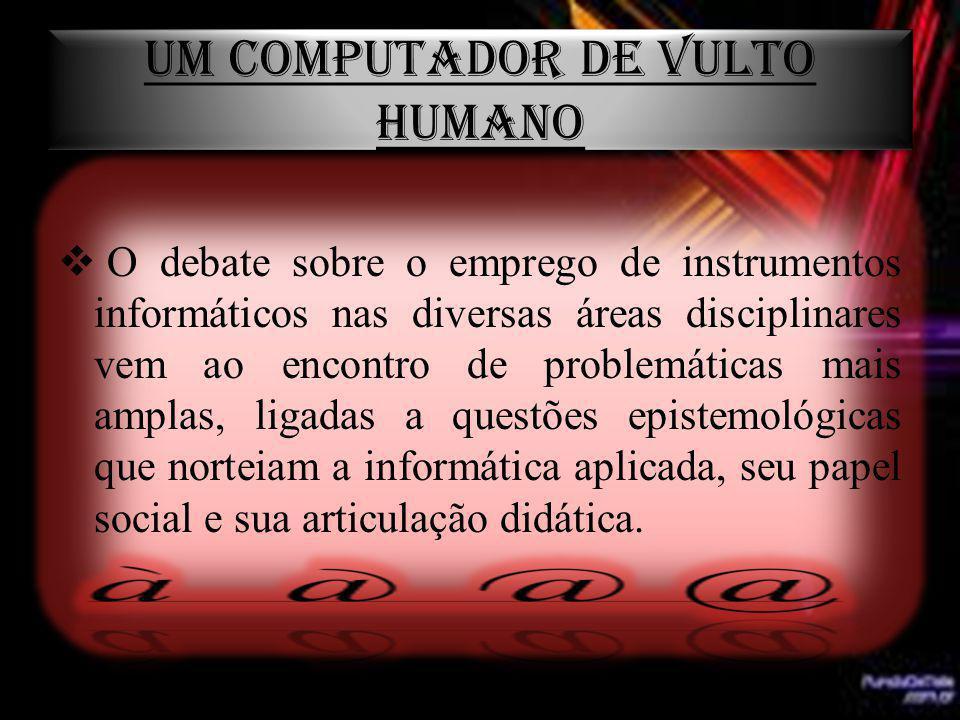 UM COMPUTADOR DE VULTO HUMANO O debate sobre o emprego de instrumentos informáticos nas diversas áreas disciplinares vem ao encontro de problemáticas