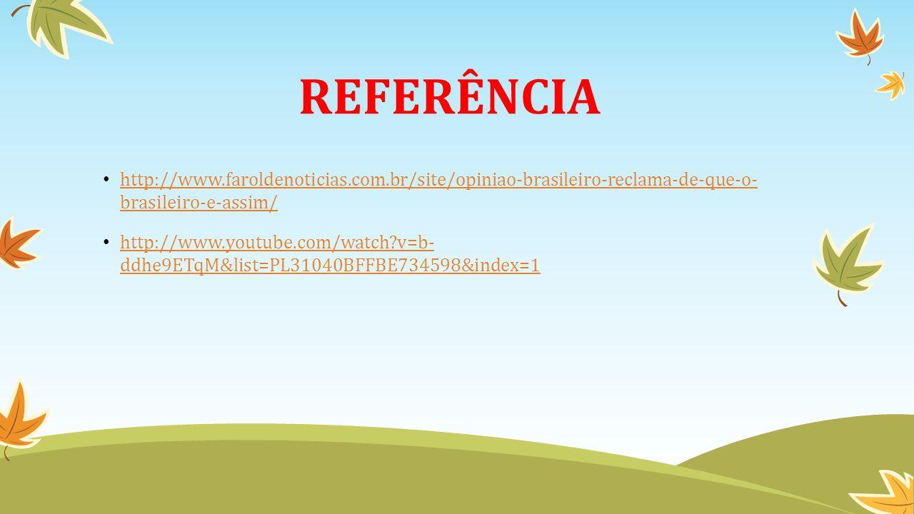 REFERÊNCIA http://www.faroldenoticias.com.br/site/opiniao-brasileiro-reclama-de-que-o- brasileiro-e-assim/ http://www.faroldenoticias.com.br/site/opiniao-brasileiro-reclama-de-que-o- brasileiro-e-assim/ http://www.youtube.com/watch?v=b- ddhe9ETqM&list=PL31040BFFBE734598&index=1 http://www.youtube.com/watch?v=b- ddhe9ETqM&list=PL31040BFFBE734598&index=1