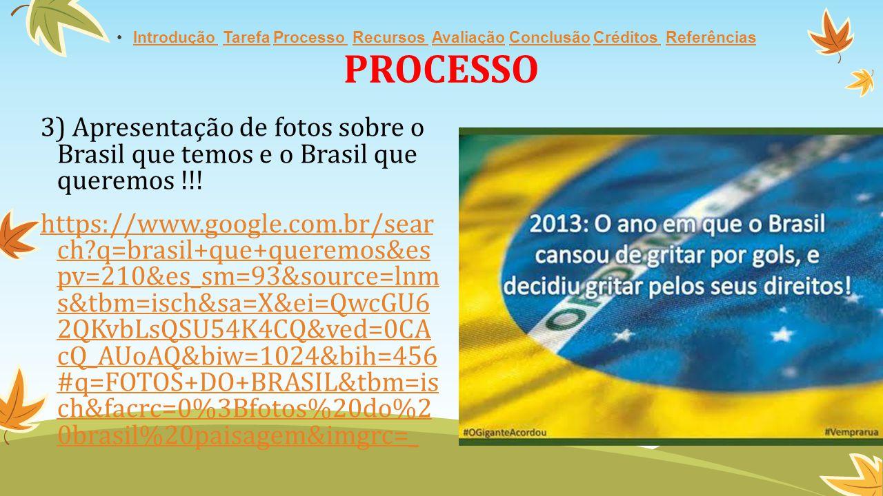 PROCESSO 3) Apresentação de fotos sobre o Brasil que temos e o Brasil que queremos !!! https://www.google.com.br/sear ch?q=brasil+que+queremos&es pv=2