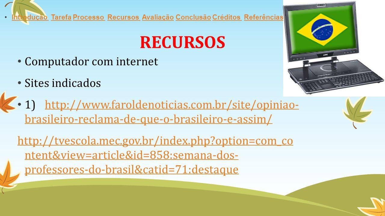 RECURSOS Computador com internet Sites indicados 1)http://www.faroldenoticias.com.br/site/opiniao- brasileiro-reclama-de-que-o-brasileiro-e-assim/http://www.faroldenoticias.com.br/site/opiniao- brasileiro-reclama-de-que-o-brasileiro-e-assim/ http://tvescola.mec.gov.br/index.php?option=com_co ntent&view=article&id=858:semana-dos- professores-do-brasil&catid=71:destaque Introdução Tarefa Processo Recursos Avaliação Conclusão Créditos ReferênciasIntrodução TarefaProcesso Recursos AvaliaçãoConclusãoCréditos Referências