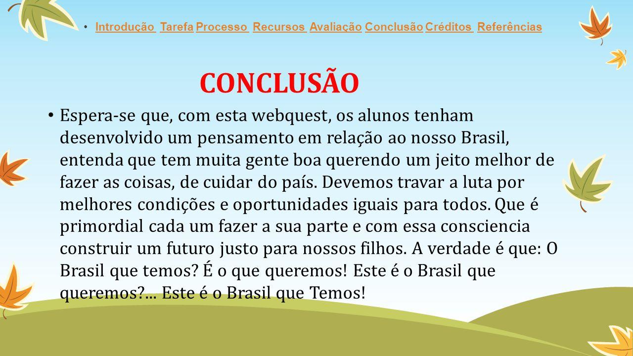 Espera-se que, com esta webquest, os alunos tenham desenvolvido um pensamento em relação ao nosso Brasil, entenda que tem muita gente boa querendo um jeito melhor de fazer as coisas, de cuidar do país.