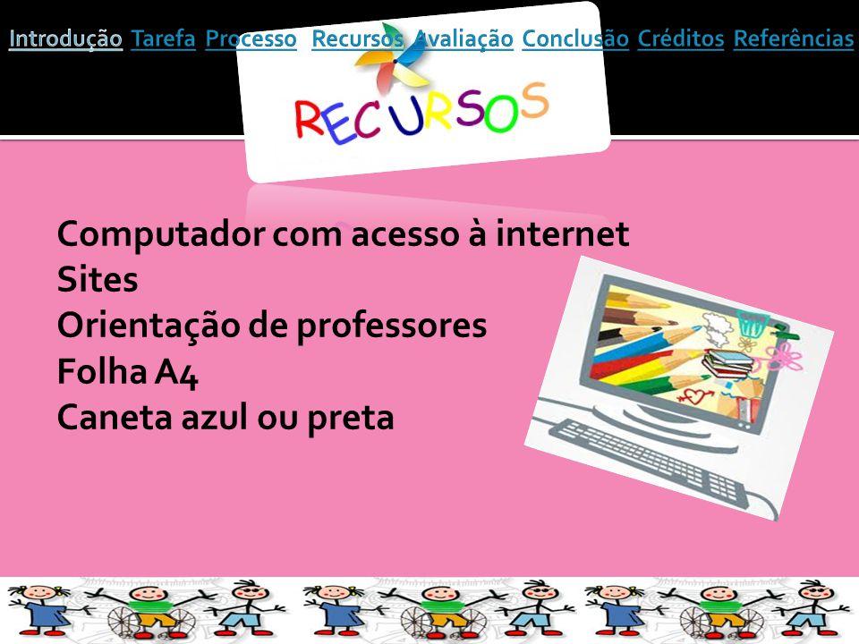 Computador com acesso à internet Sites Orientação de professores Folha A4 Caneta azul ou preta