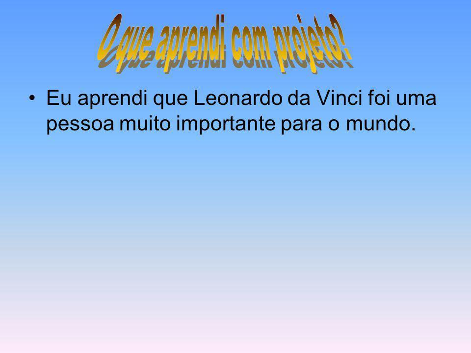 Eu aprendi que Leonardo da Vinci foi uma pessoa muito importante para o mundo.